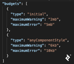 """A screenshot of the """"budgets"""" section of an Angular 9 JSON configuration file, with two objects in an array. The first object has """"type"""" set to """"initial,"""" """"maximumWarning"""" set to """"2mb,"""" and """"maximumError"""" set to """"5mb."""" The second object has """"type"""" set to """"anyComponentStyle,"""" """"maximumWarning"""" set to """"6kb,"""" and """"maximumError"""" set to """"10kb."""""""
