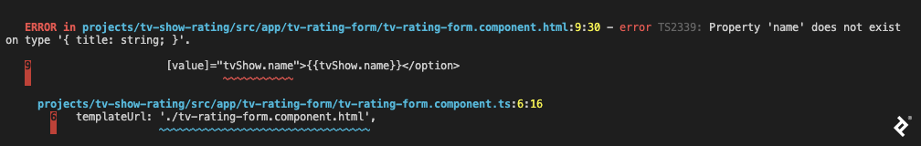 """A screenshot of Angular 9/Angular Ivy compiler output, with a file name and position, saying """"error TS2339: Property 'name' does not exist on type '{ title: string; }'."""" It also shows the line of code in question and underlines the reference, in this case in the tv-rating-form.component.html file where tvShow.name is mentioned. After that, the reference to this HTML file is traced to the corresponding TypeScript file and similarly highlighted."""